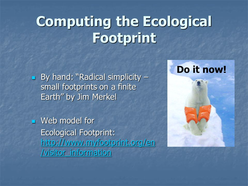 Computing the Ecological Footprint By hand: Radical simplicity – small footprints on a finite Earth by Jim Merkel By hand: Radical simplicity – small footprints on a finite Earth by Jim Merkel Web model for Web model for Ecological Footprint: http://www.myfootprint.org/en /visitor_information http://www.myfootprint.org/en /visitor_information http://www.myfootprint.org/en /visitor_information Do it now!