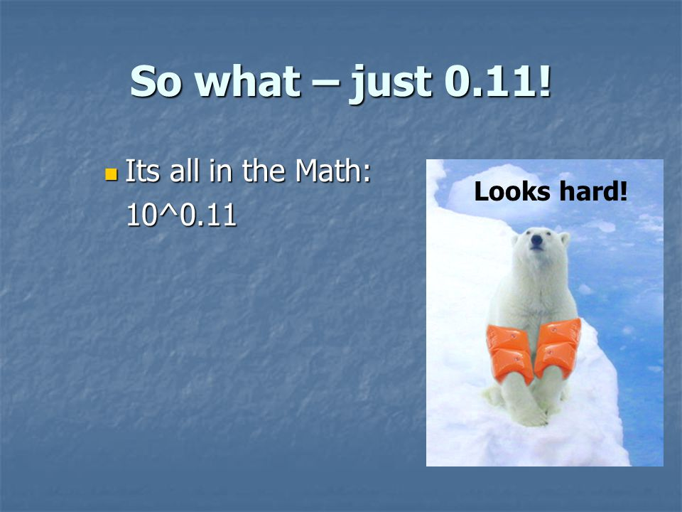 So what – just 0.11! Its all in the Math: Its all in the Math:10^0.11 Looks hard!
