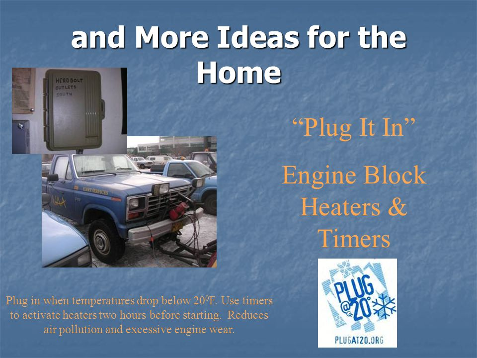 Plug It In Engine Block Heaters & Timers and More Ideas for the Home Plug in when temperatures drop below 20 0 F.