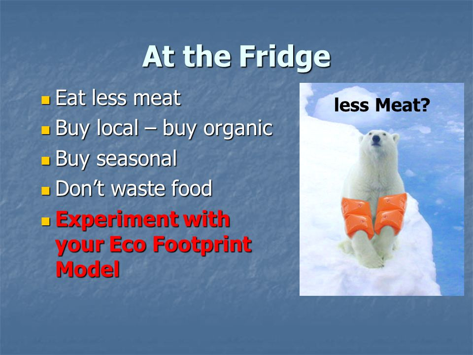 At the Fridge Eat less meat Eat less meat Buy local – buy organic Buy local – buy organic Buy seasonal Buy seasonal Don't waste food Don't waste food Experiment with your Eco Footprint Model Experiment with your Eco Footprint Model less Meat