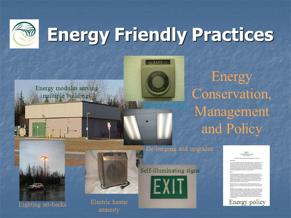 Energy Friendly Practices Energy Conservation, Management and Policy Energy modules serving multiple buildings Lighting set-backs Heating set-backs De-lamping and upgrades Electric heater amnesty Self-illuminating signs Energy policy