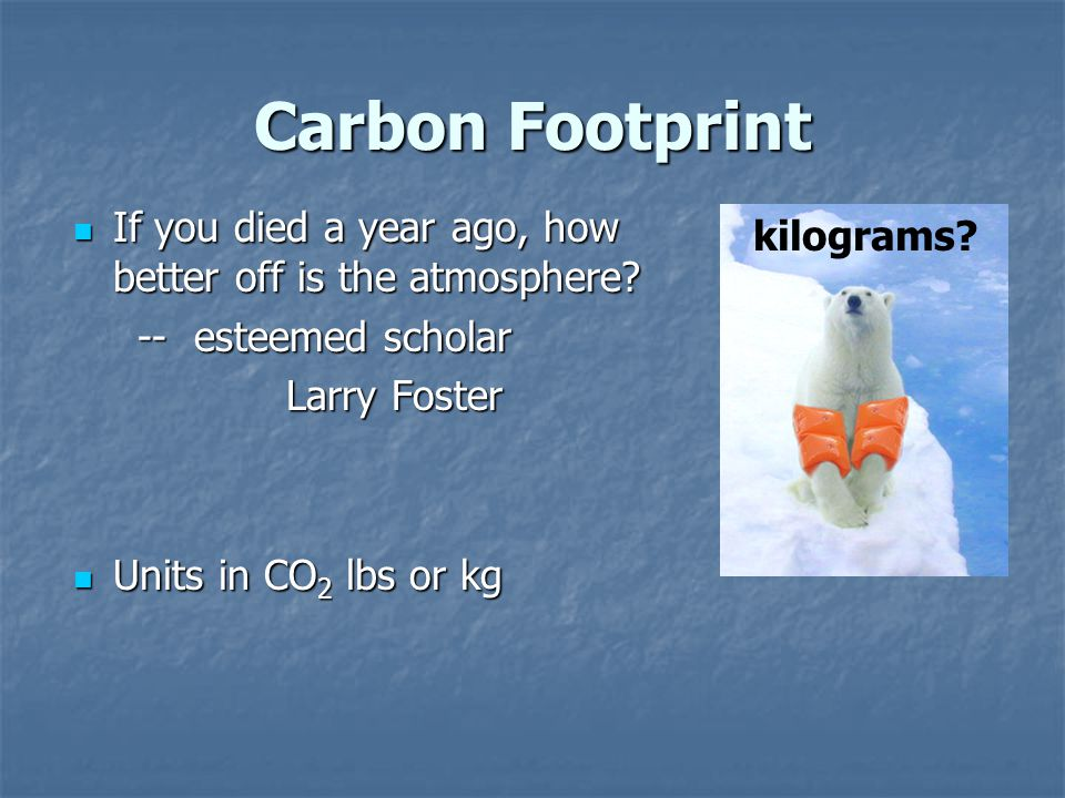 Carbon Footprint If you died a year ago, how better off is the atmosphere.