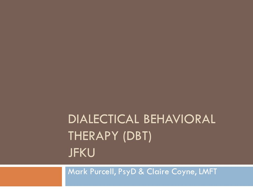 DIALECTICAL BEHAVIORAL THERAPY (DBT) JFKU Mark Purcell, PsyD & Claire Coyne, LMFT