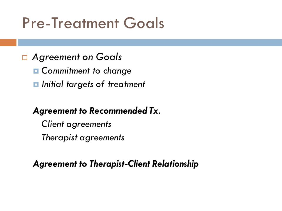 Pre-Treatment Goals  Agreement on Goals  Commitment to change  Initial targets of treatment Agreement to Recommended Tx.