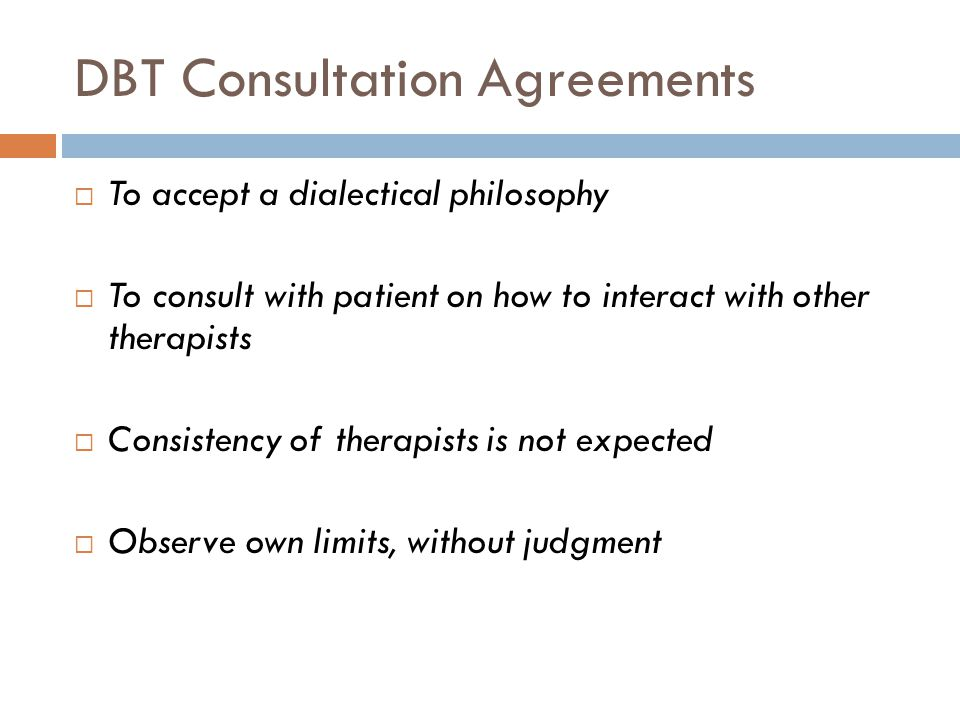 DBT Consultation Agreements  To accept a dialectical philosophy  To consult with patient on how to interact with other therapists  Consistency of therapists is not expected  Observe own limits, without judgment