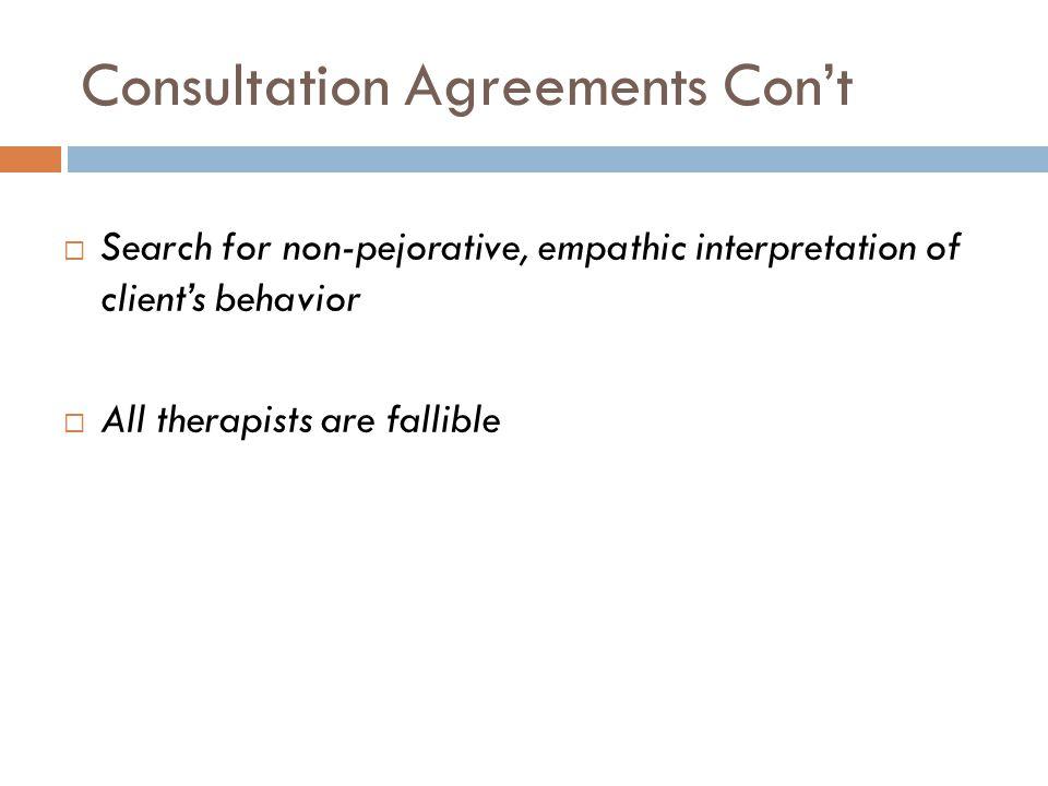 Consultation Agreements Con't  Search for non-pejorative, empathic interpretation of client's behavior  All therapists are fallible