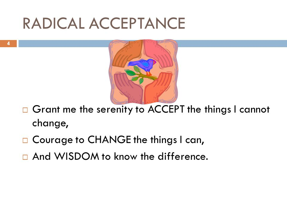RADICAL ACCEPTANCE  Grant me the serenity to ACCEPT the things I cannot change,  Courage to CHANGE the things I can,  And WISDOM to know the difference.