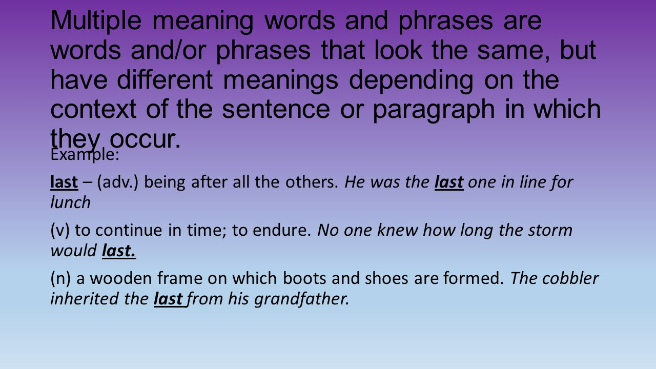 Multiple meaning words and phrases are words and/or phrases that look the same, but have different meanings depending on the context of the sentence or paragraph in which they occur.
