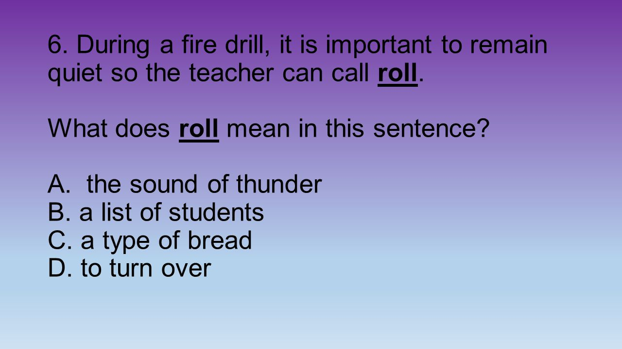 6. During a fire drill, it is important to remain quiet so the teacher can call roll.
