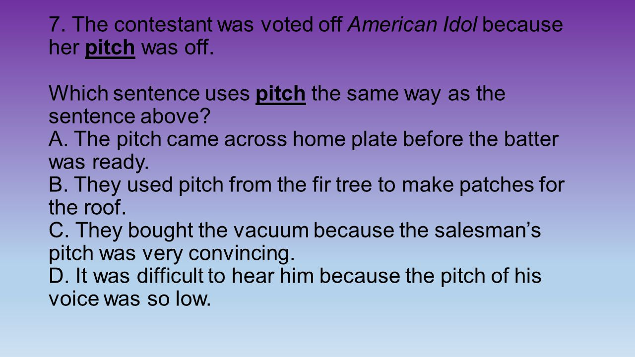 7. The contestant was voted off American Idol because her pitch was off.