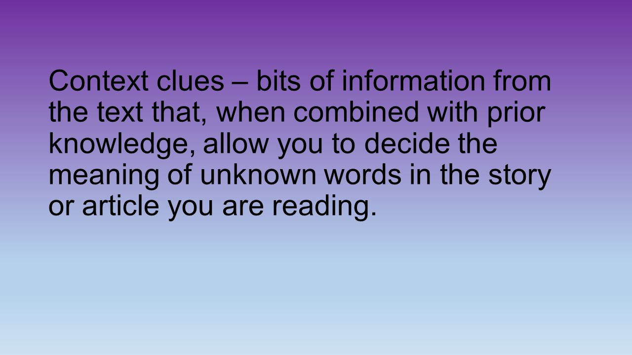 Context clues – bits of information from the text that, when combined with prior knowledge, allow you to decide the meaning of unknown words in the story or article you are reading.