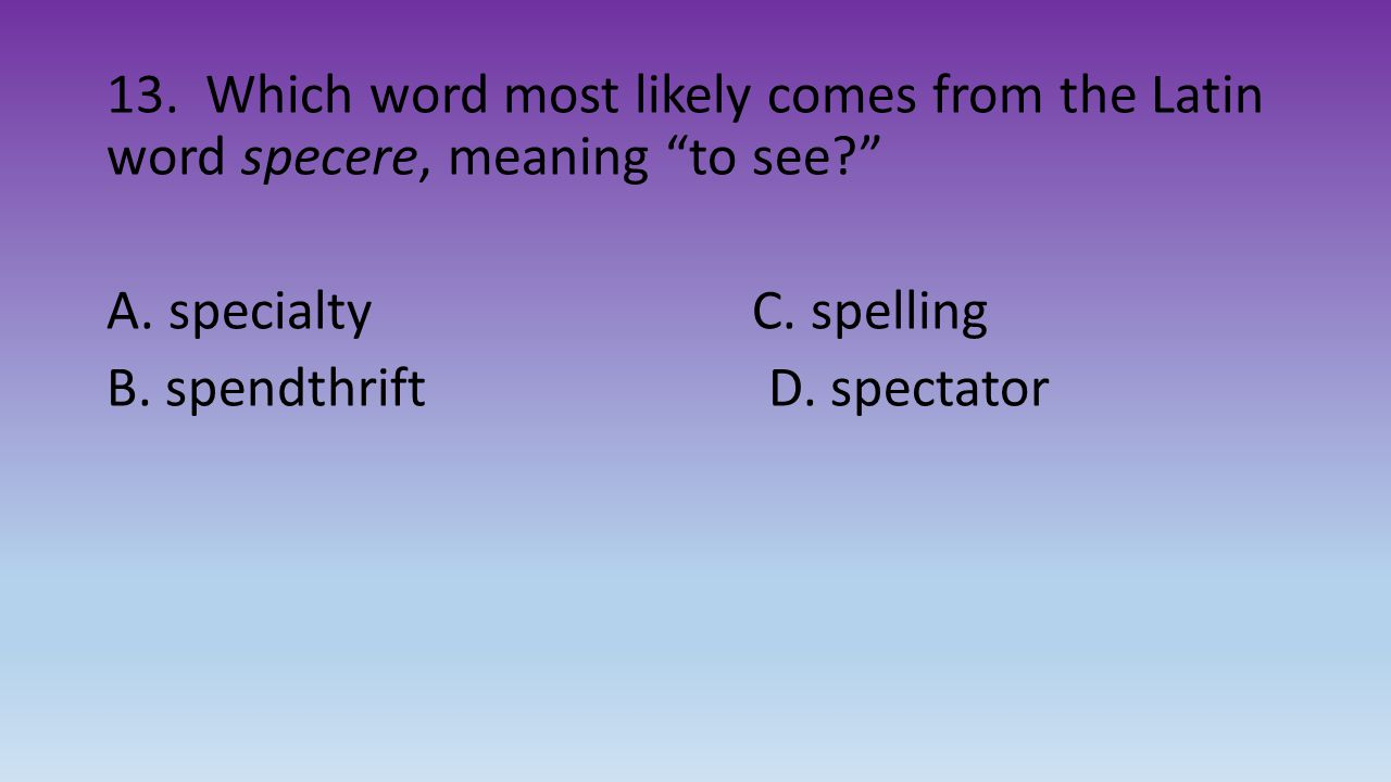 13. Which word most likely comes from the Latin word specere, meaning to see A.