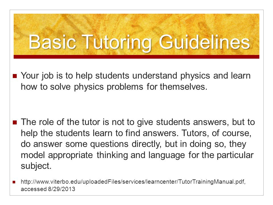 Basic Tutoring Guidelines Your job is to help students understand physics and learn how to solve physics problems for themselves.