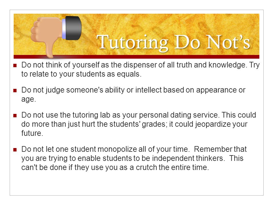Tutoring Do Not's Do not think of yourself as the dispenser of all truth and knowledge.