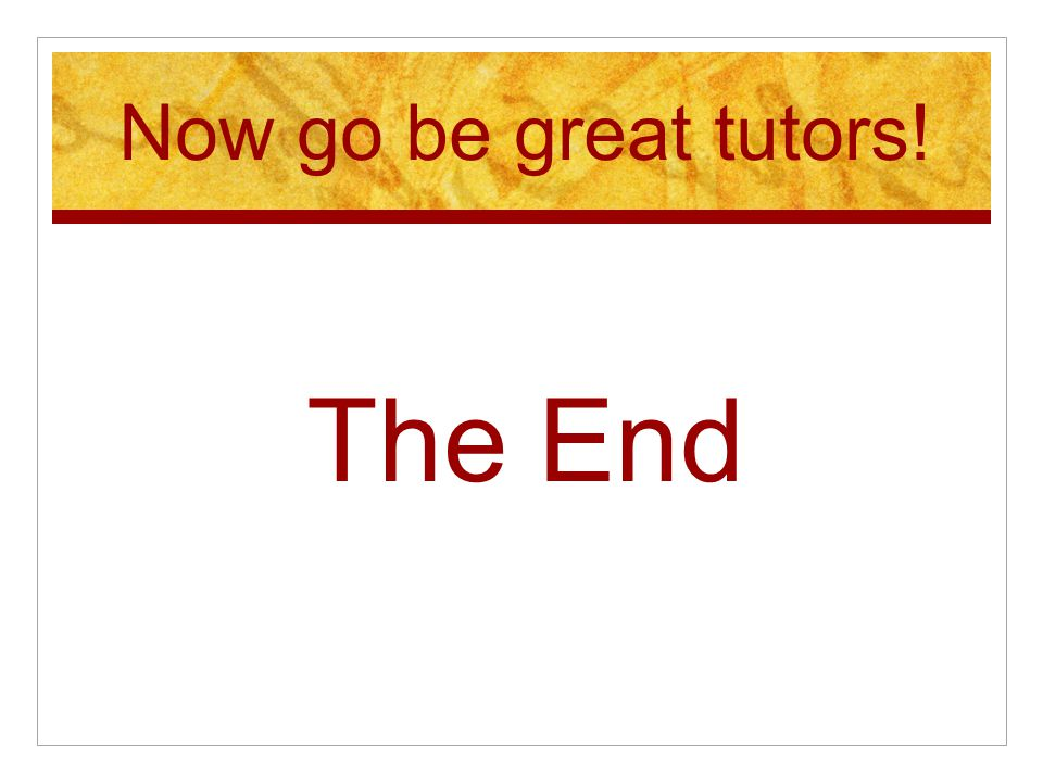 Now go be great tutors! The End