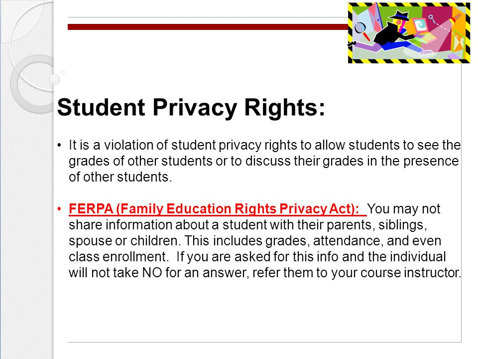 Student Privacy Rights: It is a violation of student privacy rights to allow students to see the grades of other students or to discuss their grades in the presence of other students.