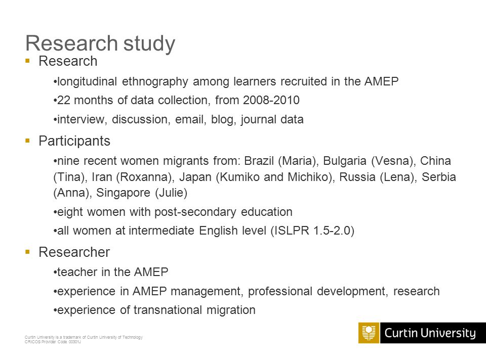 Curtin University is a trademark of Curtin University of Technology CRICOS Provider Code 00301J Research study  Research longitudinal ethnography among learners recruited in the AMEP 22 months of data collection, from 2008-2010 interview, discussion, email, blog, journal data  Participants nine recent women migrants from: Brazil (Maria), Bulgaria (Vesna), China (Tina), Iran (Roxanna), Japan (Kumiko and Michiko), Russia (Lena), Serbia (Anna), Singapore (Julie) eight women with post-secondary education all women at intermediate English level (ISLPR 1.5-2.0)  Researcher teacher in the AMEP experience in AMEP management, professional development, research experience of transnational migration