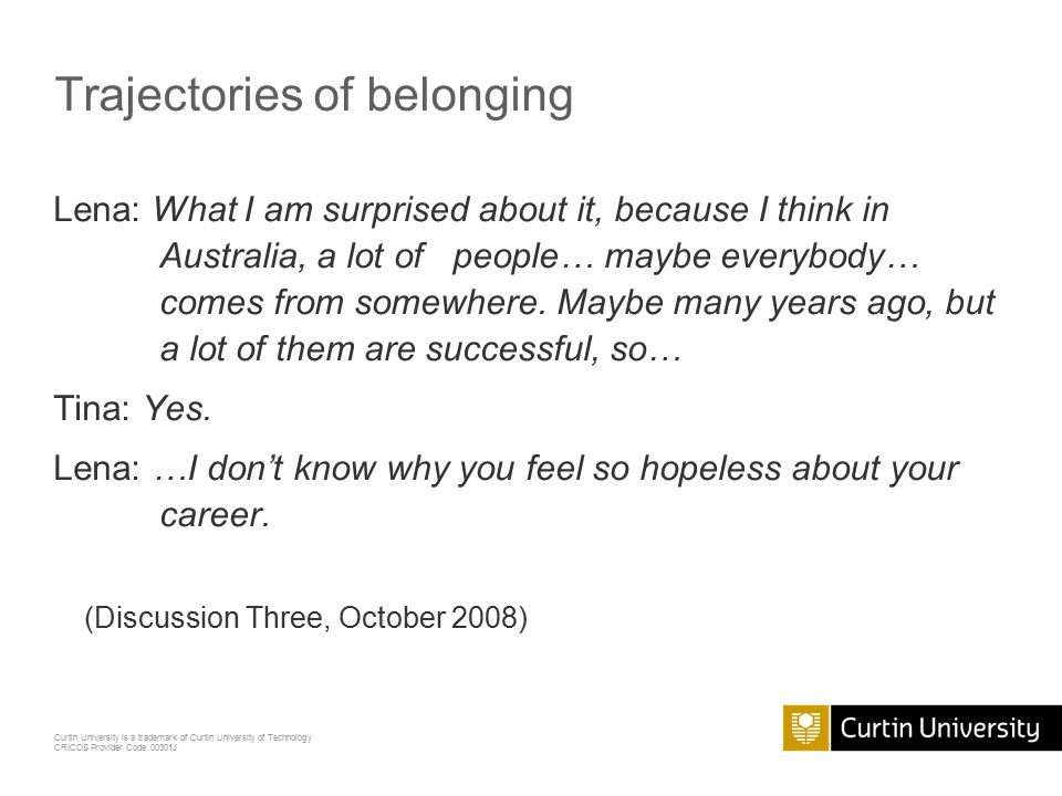 Curtin University is a trademark of Curtin University of Technology CRICOS Provider Code 00301J Trajectories of belonging Lena: What I am surprised about it, because I think in Australia, a lot of people… maybe everybody… comes from somewhere.