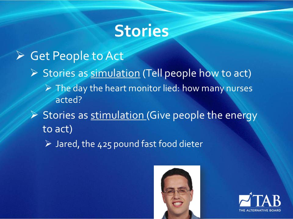 Stories  Get People to Act  Stories as simulation (Tell people how to act)  The day the heart monitor lied: how many nurses acted?  Stories as sti