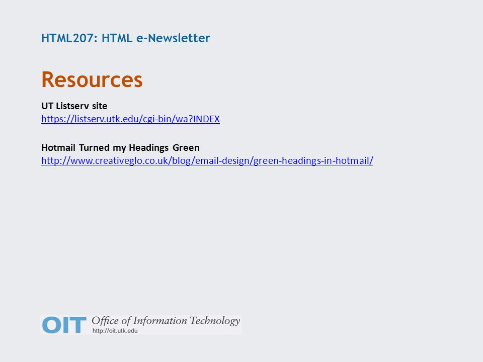 HTML207: HTML e-Newsletter UT Listserv site https://listserv.utk.edu/cgi-bin/wa INDEX Hotmail Turned my Headings Green http://www.creativeglo.co.uk/blog/email-design/green-headings-in-hotmail/ Resources