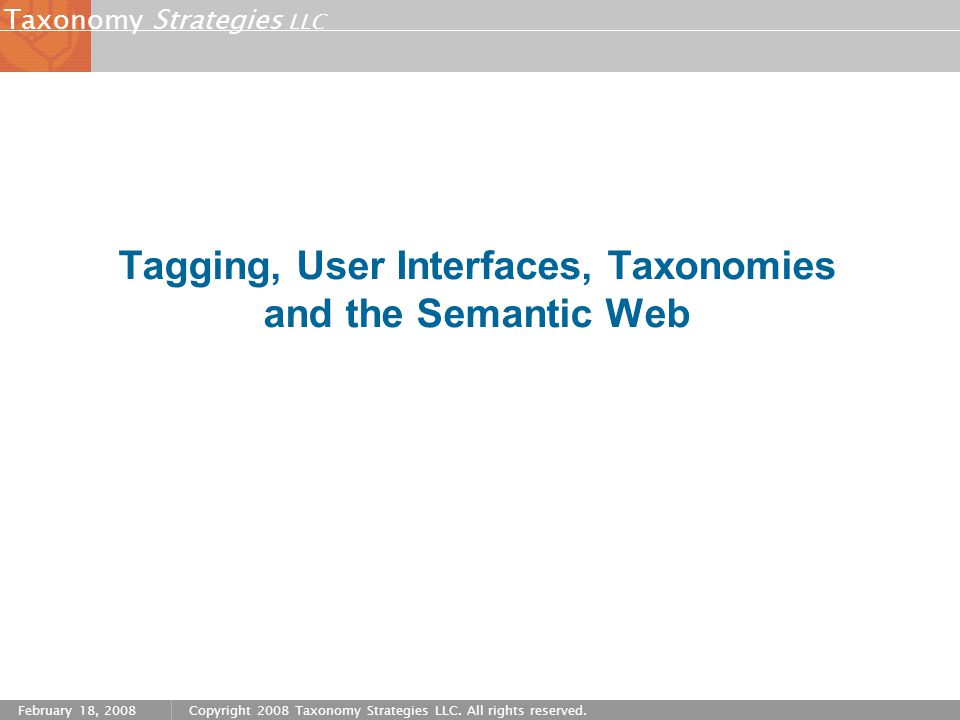Strategies LLC Taxonomy February 18, 2008Copyright 2008 Taxonomy Strategies LLC. All rights reserved. Tagging, User Interfaces, Taxonomies and the Sem