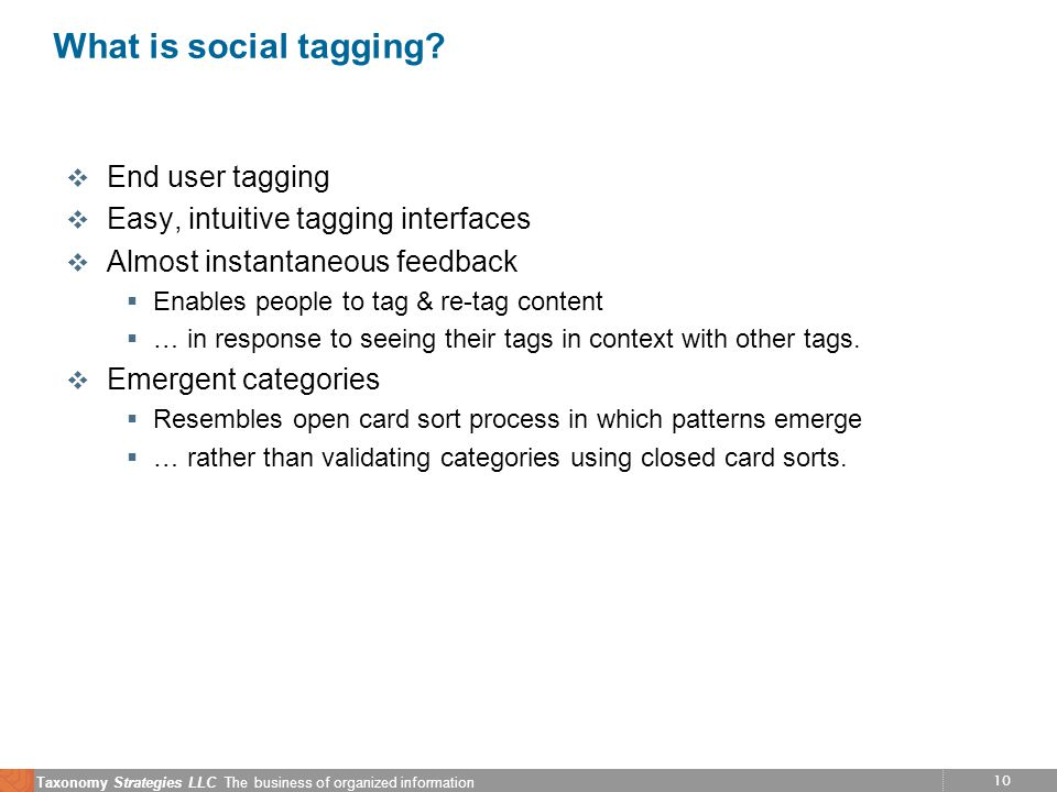 10 Taxonomy Strategies LLC The business of organized information What is social tagging? v End user tagging v Easy, intuitive tagging interfaces v Alm