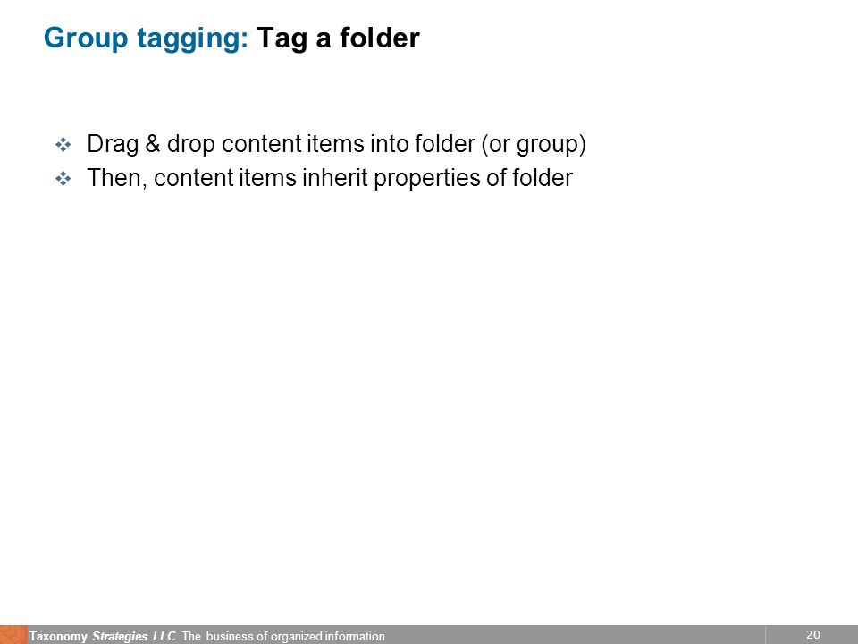 20 Taxonomy Strategies LLC The business of organized information Group tagging: Tag a folder v Drag & drop content items into folder (or group) v Then