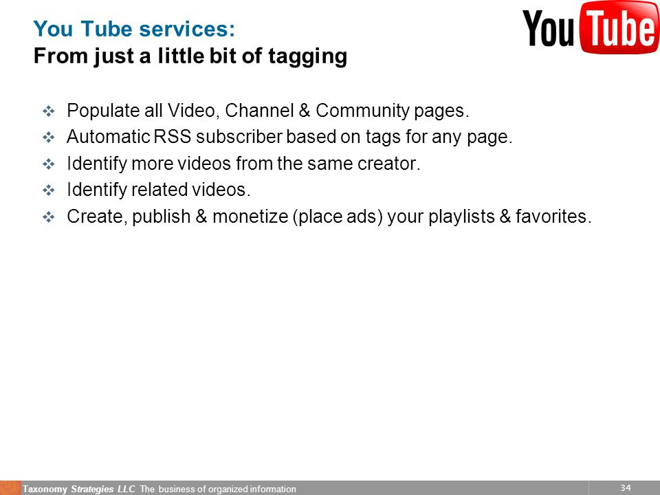 34 Taxonomy Strategies LLC The business of organized information You Tube services: From just a little bit of tagging v Populate all Video, Channel &