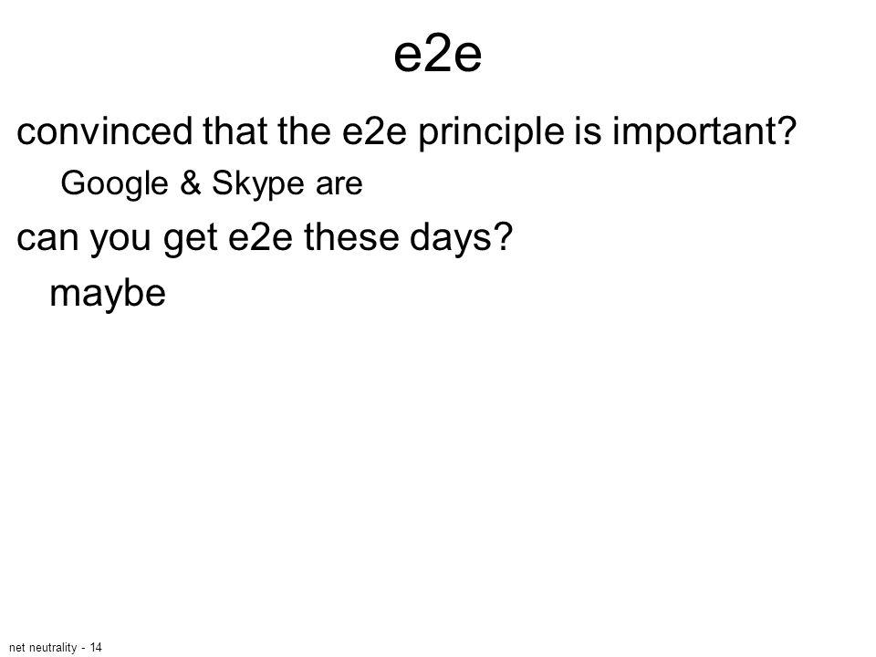 net neutrality - 14 e2e convinced that the e2e principle is important? Google & Skype are can you get e2e these days? maybe
