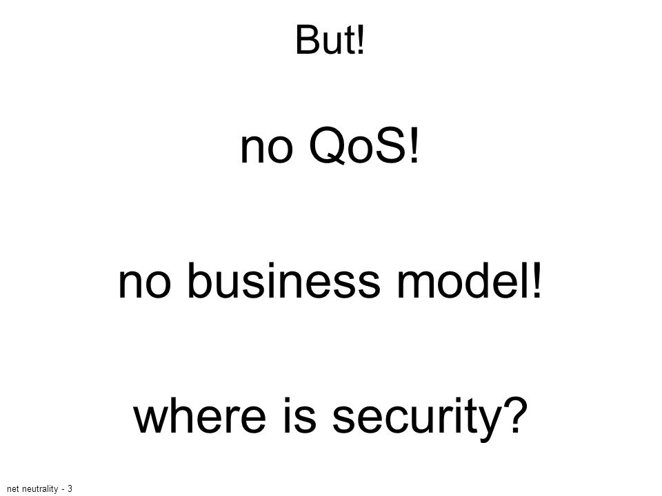 net neutrality - 3 But! no QoS! no business model! where is security?
