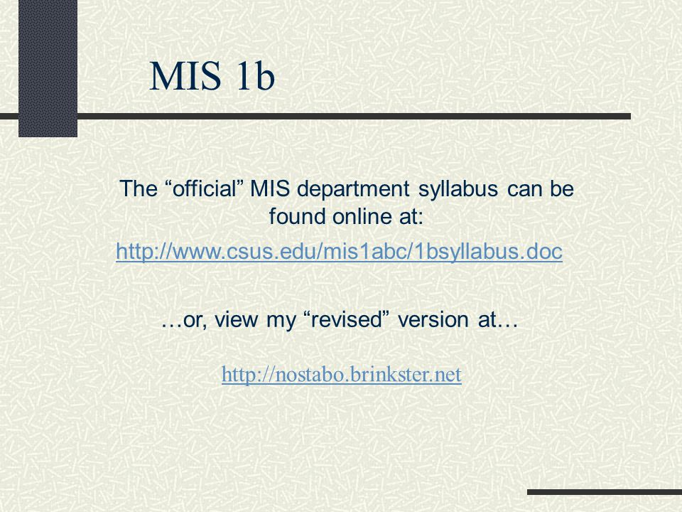 MIS 1b The official MIS department syllabus can be found online at: http://www.csus.edu/mis1abc/1bsyllabus.doc …or, view my revised version at… http://nostabo.brinkster.net