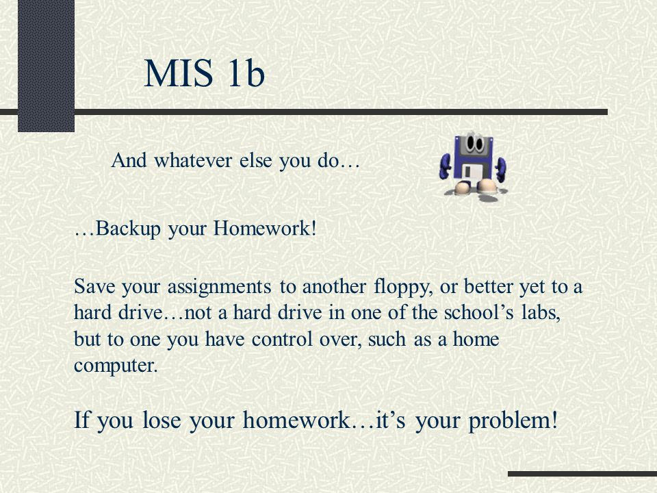 MIS 1b And whatever else you do… …Backup your Homework.