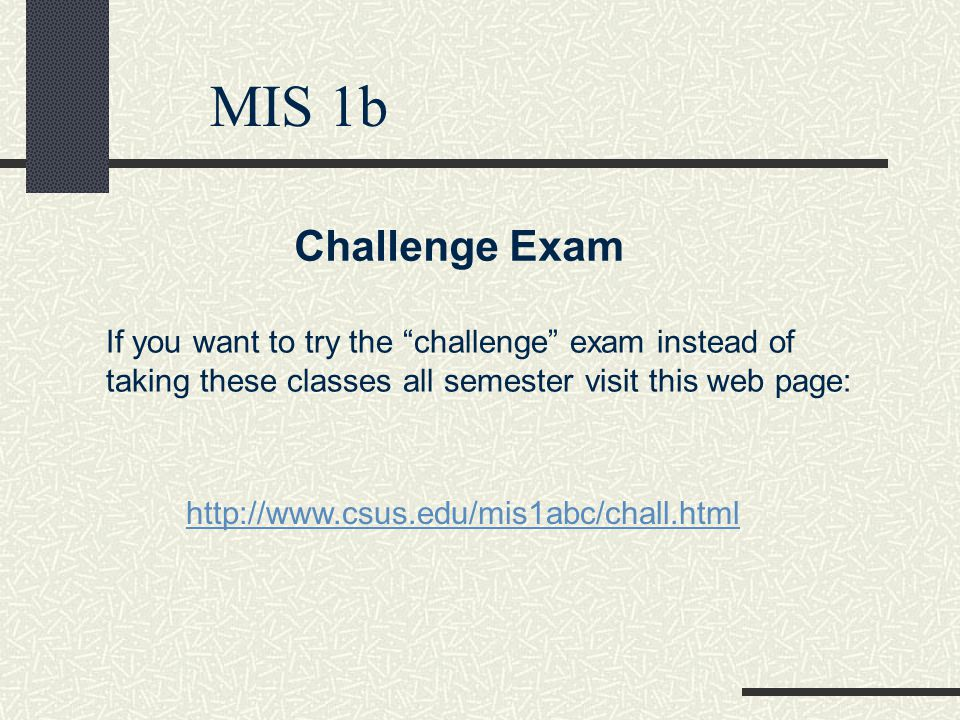 MIS 1b Challenge Exam If you want to try the challenge exam instead of taking these classes all semester visit this web page: http://www.csus.edu/mis1abc/chall.html
