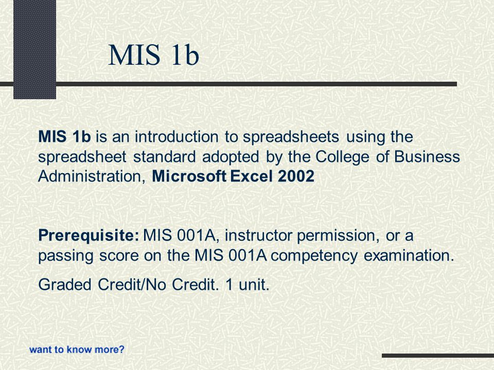 MIS 1b MIS 1b is an introduction to spreadsheets using the spreadsheet standard adopted by the College of Business Administration, Microsoft Excel 2002 Prerequisite: MIS 001A, instructor permission, or a passing score on the MIS 001A competency examination.
