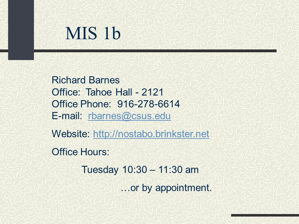 MIS 1b Richard Barnes Office: Tahoe Hall - 2121 Office Phone: 916-278-6614 E-mail: rbarnes@csus.edurbarnes@csus.edu Website: http://nostabo.brinkster.nethttp://nostabo.brinkster.net Office Hours: Tuesday 10:30 – 11:30 am …or by appointment.