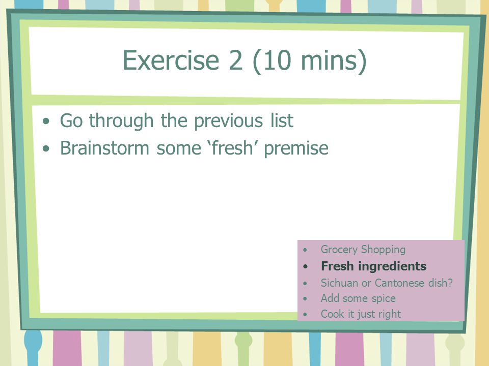 Exercise 2 (10 mins) Go through the previous list Brainstorm some 'fresh' premise Grocery Shopping Fresh ingredients Sichuan or Cantonese dish.