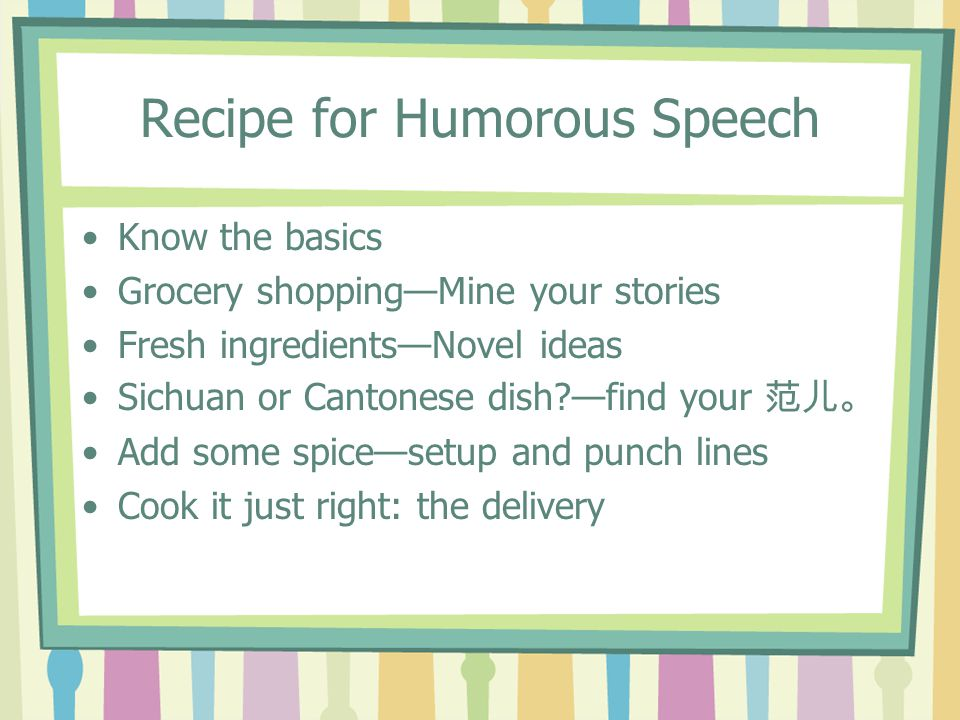 Recipe for Humorous Speech Know the basics Grocery shopping—Mine your stories Fresh ingredients—Novel ideas Sichuan or Cantonese dish —find your 范儿。 Add some spice—setup and punch lines Cook it just right: the delivery