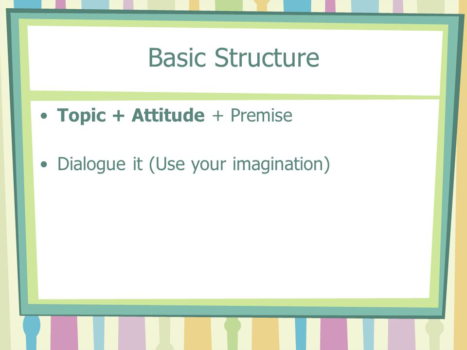 Basic Structure Topic + Attitude + Premise Dialogue it (Use your imagination)