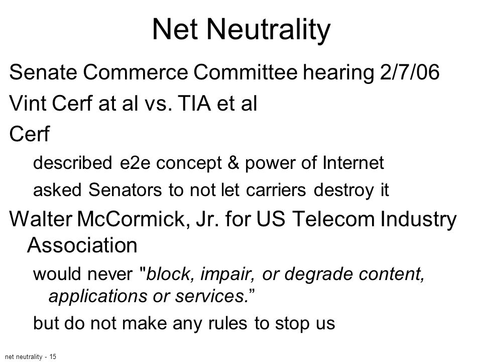 net neutrality - 15 Net Neutrality Senate Commerce Committee hearing 2/7/06 Vint Cerf at al vs. TIA et al Cerf described e2e concept & power of Intern