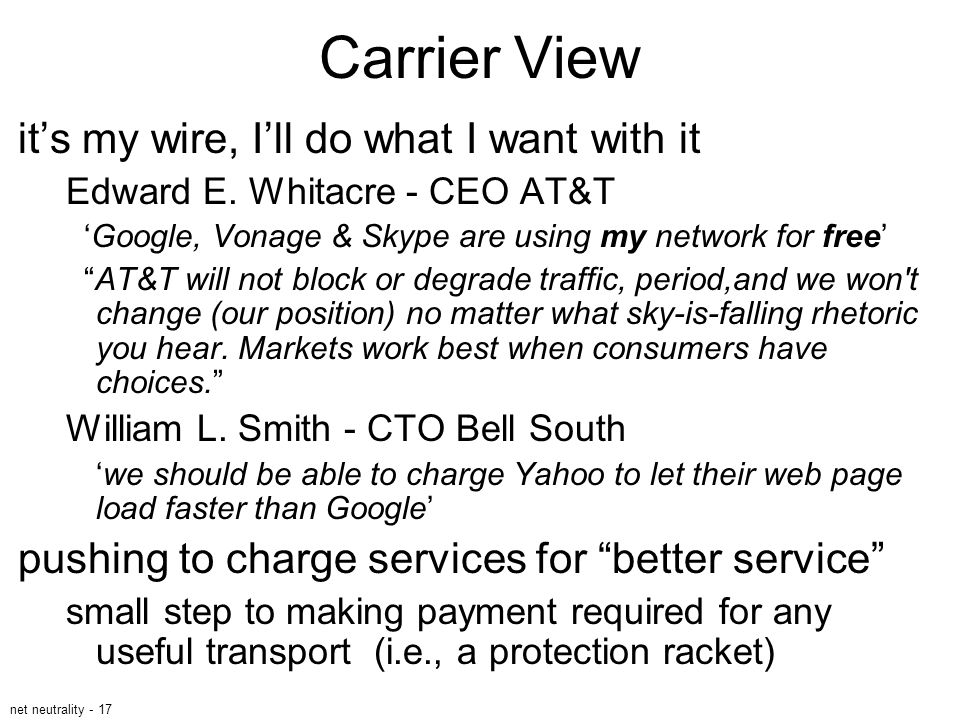net neutrality - 17 Carrier View it's my wire, I'll do what I want with it Edward E. Whitacre - CEO AT&T 'Google, Vonage & Skype are using my network