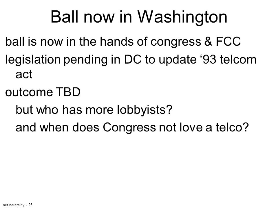 net neutrality - 25 Ball now in Washington ball is now in the hands of congress & FCC legislation pending in DC to update '93 telcom act outcome TBD b