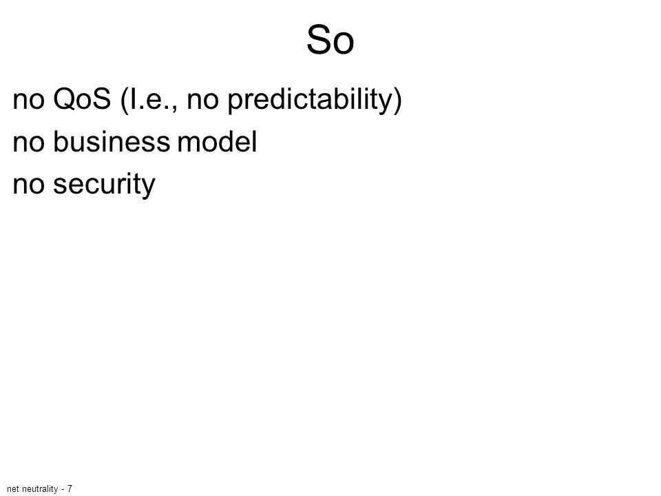 net neutrality - 7 So no QoS (I.e., no predictability) no business model no security