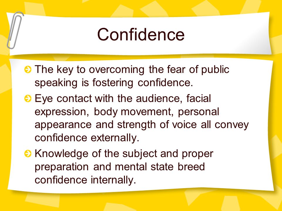 Confidence The key to overcoming the fear of public speaking is fostering confidence. Eye contact with the audience, facial expression, body movement,
