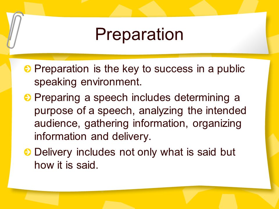 Step-by-Step The steps of preparing a speech are: –Identify purpose or need for speech –Identify/analyze perspective audience –Gather information (research) –Organize information (outline) –Rehearse delivery (edit) –Energize (counter nervousness) –Deliver