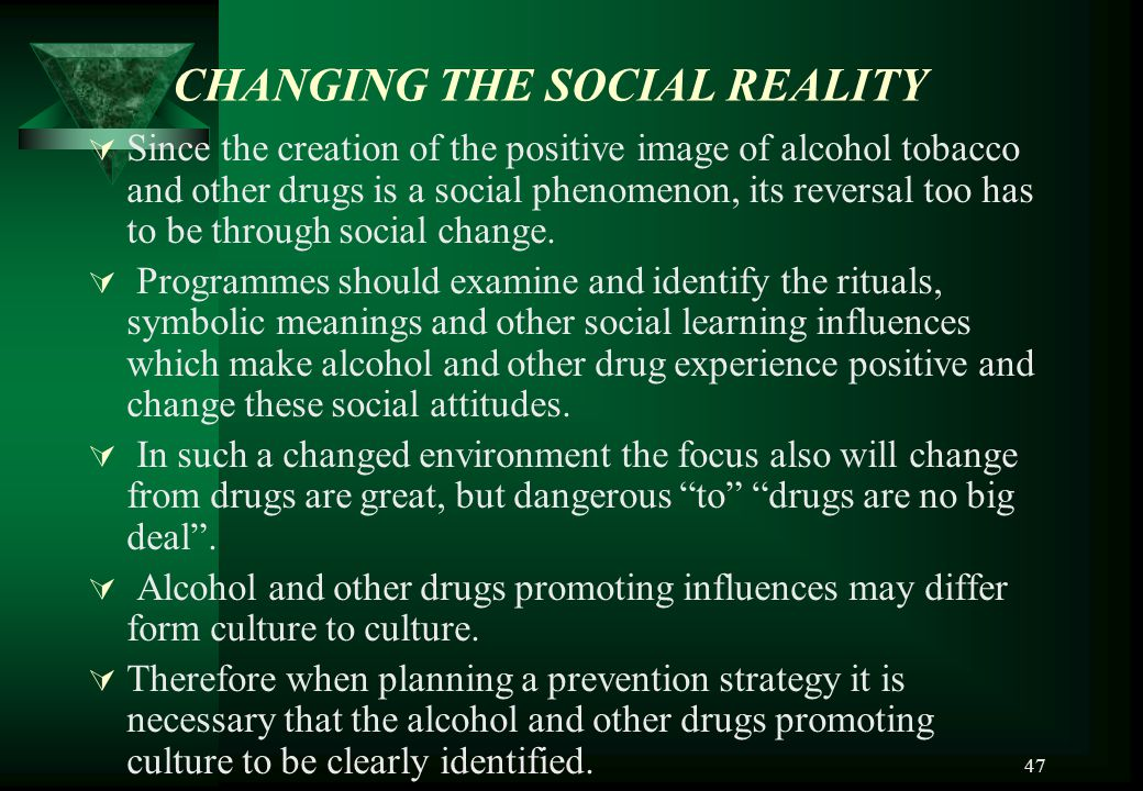 47 CHANGING THE SOCIAL REALITY SSince the creation of the positive image of alcohol tobacco and other drugs is a social phenomenon, its reversal too