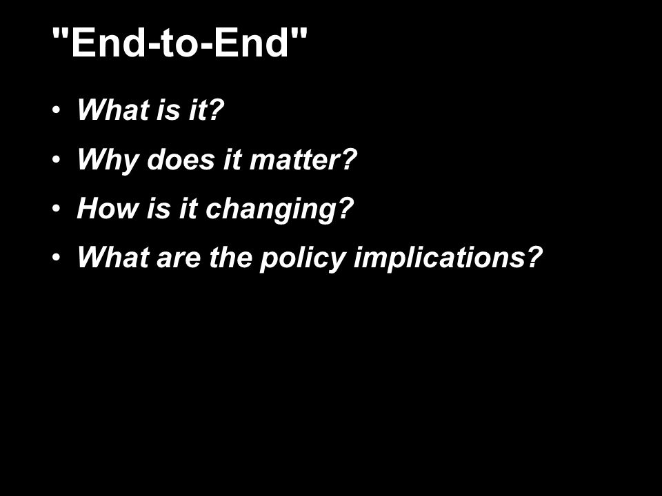 End-to-End What is it Why does it matter How is it changing What are the policy implications