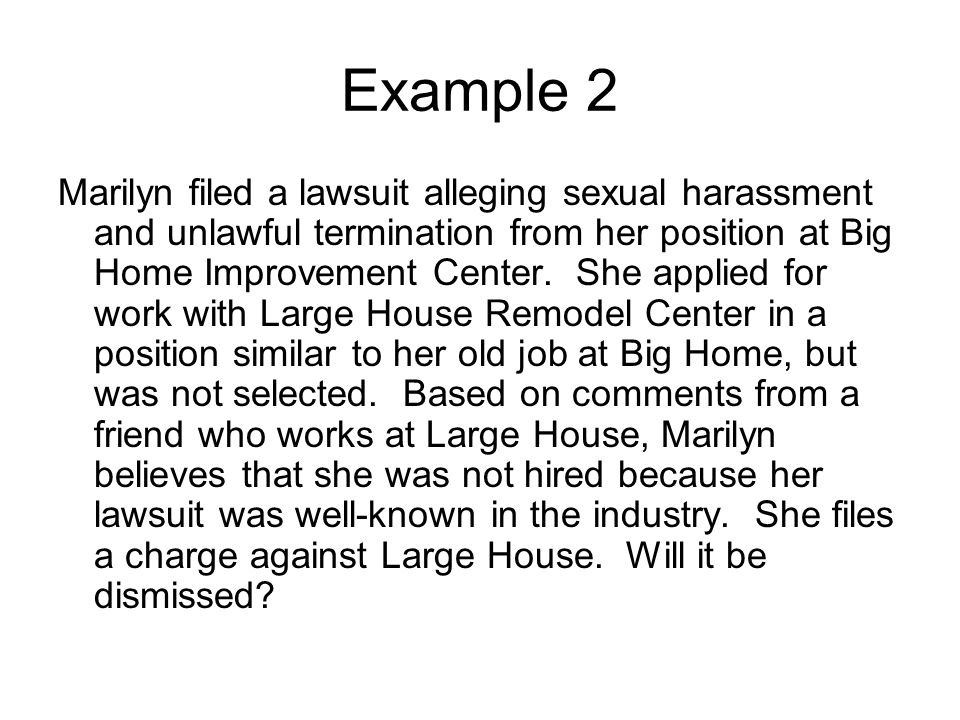 Example 2 Marilyn filed a lawsuit alleging sexual harassment and unlawful termination from her position at Big Home Improvement Center.