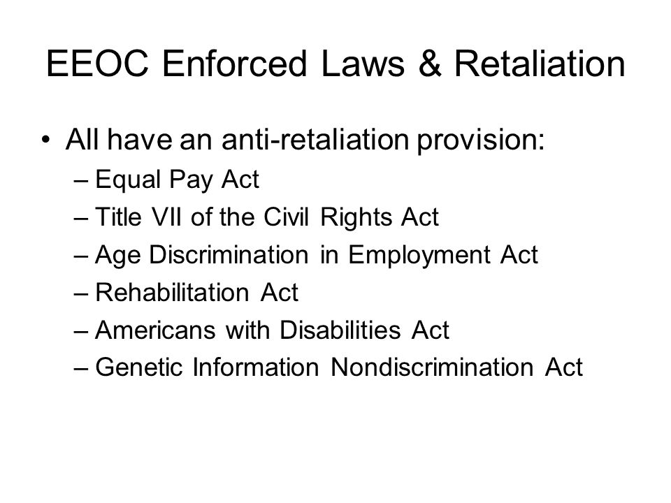 EEOC Enforced Laws & Retaliation All have an anti-retaliation provision: –Equal Pay Act –Title VII of the Civil Rights Act –Age Discrimination in Employment Act –Rehabilitation Act –Americans with Disabilities Act –Genetic Information Nondiscrimination Act
