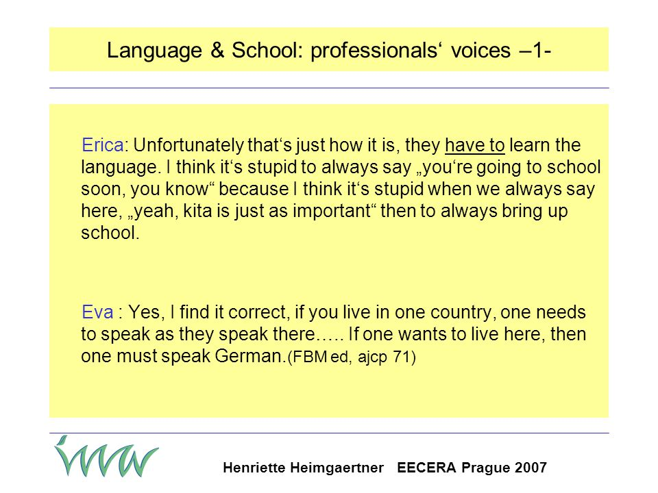 Henriette Heimgaertner EECERA Prague 2007 Parents' perspectives on language learning German is the key expectation of parents; discussed in relation o