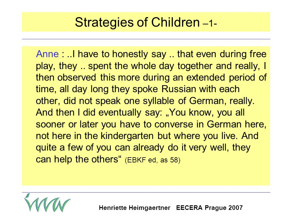 "Henriette Heimgaertner EECERA Prague 2007 Educators' perspectives on language children should learn German in the kindergarten: some say: as early as possible pressure on educators to teach and on children to learn the language children need good (""healthy ) knowledge of family language teaching family language is a task of the parents pressure on parents to teach family language"